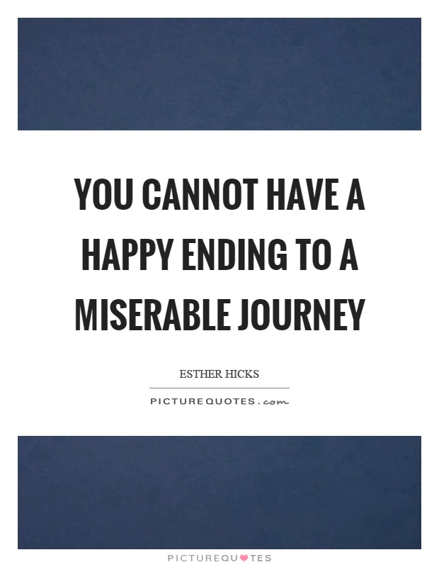 you-cannot-have-a-happy-ending-to-a-miserable-journey-quote-1