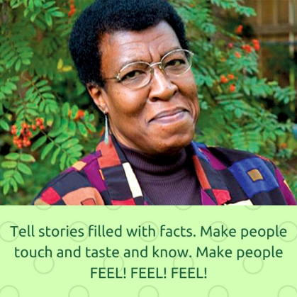 Tell stories filled with facts. Make people touch and taste and know. Make people FEEL! FEEL! FEEL!